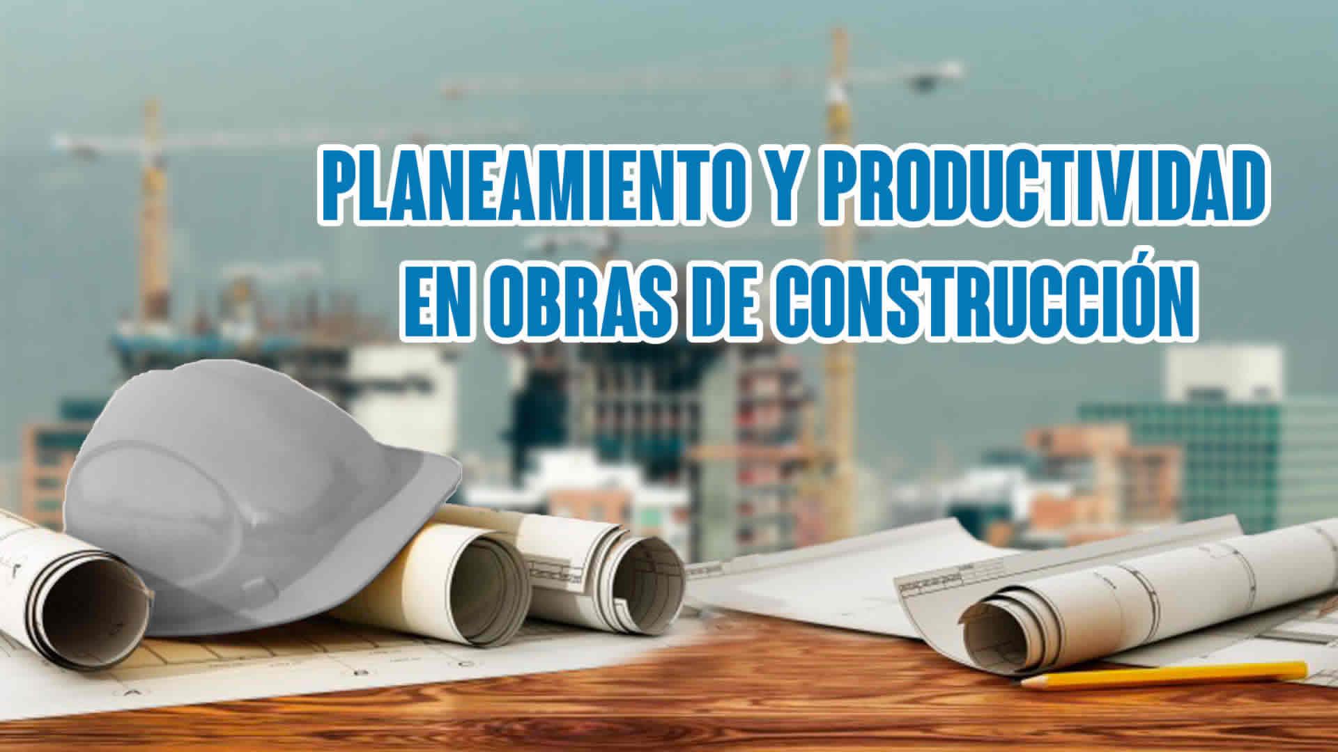 Planeamiento y Productividad en obras de Construcción