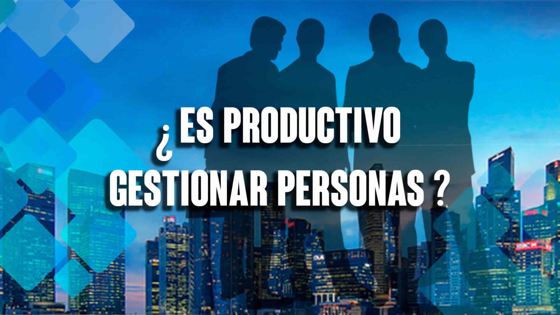 ¿Es productivo gestionar personas?