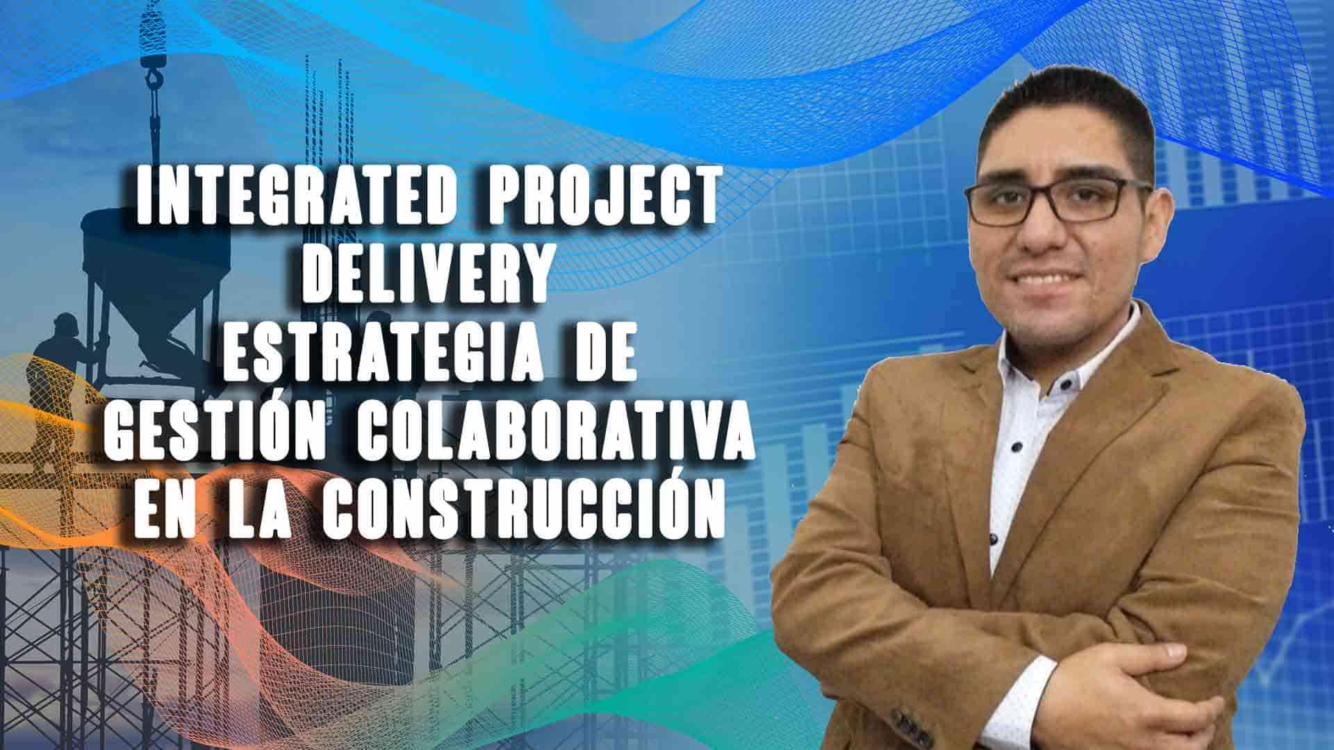Integrated Project Delivery  estrategia de gestión colaborativa en la construcción
