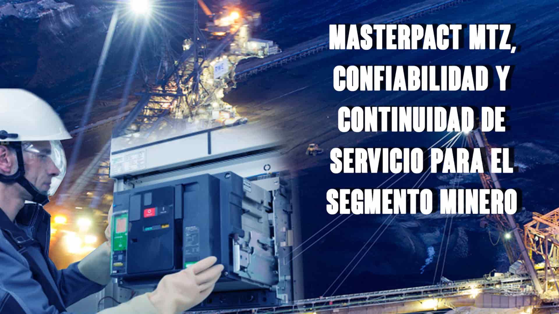 MasterPact MTZ, confiabilidad y continuidad de servicio para el segmento minero